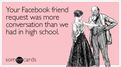 Your Facebook friend request was more conversation than we had in high school.: