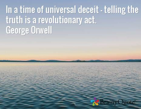 In a time of universal deceit, telling the truth is a revolutionary act. George Orwell