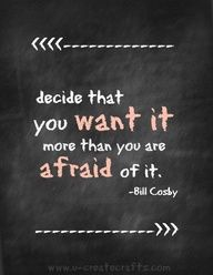 Ive learned to live by this quote daily  in my future... if you want something bad enough, change is inevitable.. most of the time, its for the better no matter how frightening it is when you first take that leap of faith