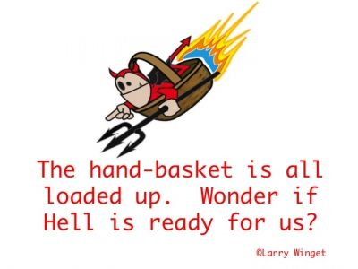 Larry Winget Quote - Hell in a hand-basket.