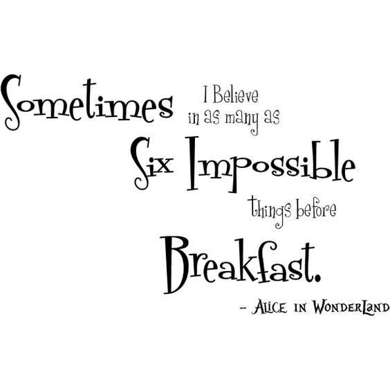 Sometimes I believe as many as SIX impossible things before breakfast -Lewis Carroll:
