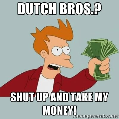 DUTCH BROS.? SHUT UP AND TAKE MY MONEY! - Shut Up And Take My ...