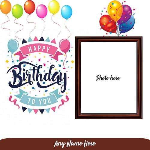Make A Birthday Card With Photo And Name Generators Online Your Friends And Relative Nam Birthday Card With Photo Birthday Card With Name Happy Birthday Frame