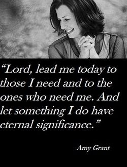 "Occasionally I hear a prayer that touches me deeply enough to want to make it my own. The following is one such prayer. It is very very simple but oh, so meaningful.    ""Lord, lead me today to those I need and to the ones who need me. And let something I do have eternal significance.'"" - a prayer shared by Amy Grant at Women of Faith, Charlotte N.C. 2012."