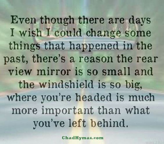 Even though there are days I wish I could change some things that happened in the past, there's a reason the rear view mirror is so small & the windshield is so big. Where you're headed is much more important than what you've left behind.