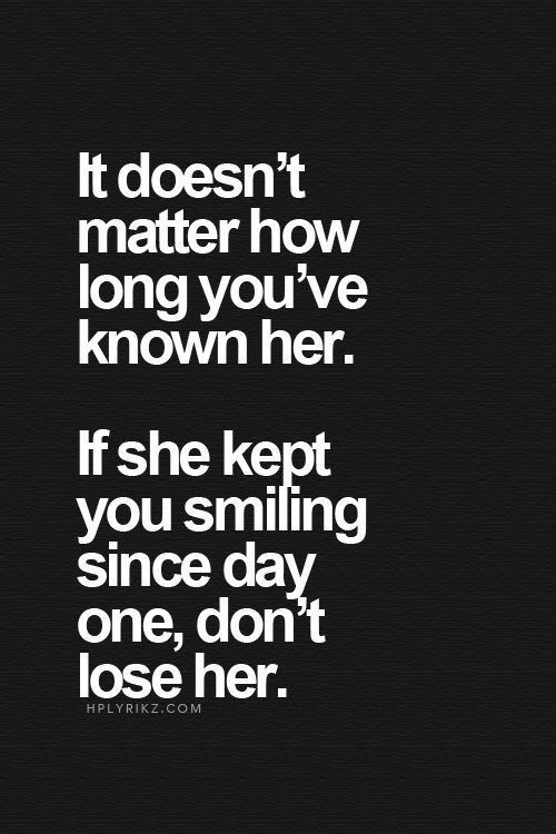 It doesn't matter how long you've known her. If she kept you smiling since day one, don't lose her.
