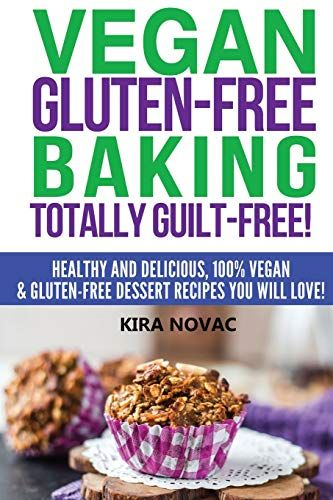 Download Pdf Vegan Glutenfree Baking Totally Guiltfree Healthy And Delicious 100 Vega Gluten Free Desserts Recipes Free Desserts Gluten Free Desserts Healthy