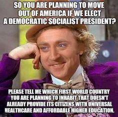 So you are planning to move out of America if we elect a Democratic Socialist president? Please tell me which first world country you are planning to inhabit that doesn't already provide its citizens with universal healthcare and affordable higher education. Bernie Sanders for President!