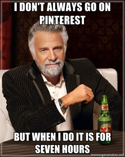 The Most Interesting Man In The World - I don't always go on Pinterest but when I do it is for seven hours hahahaha!