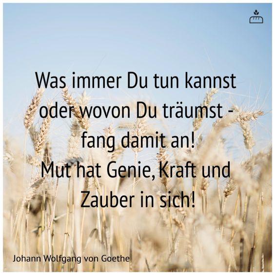 Was immer Du tun kannst  oder wovon Du träumst -  fang damit an! Mut hat Genie, Kraft und  Zauber in sich! ... Johann Wolfgang von #Goethe... #Dankebitte #Sprüche #Weisheiten #Zitate