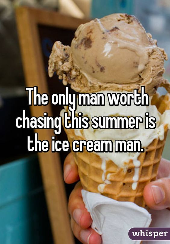 The only man worth chasing this summer is the ice cream man.