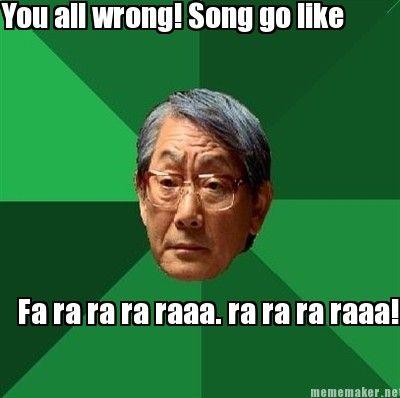 You all wrong! Song go like Fa ra ra ra raaa. ra ra ra raaa!