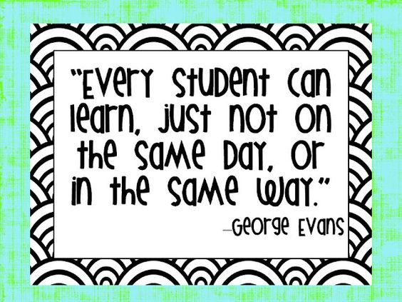 Every Student Can Learn, Just Not On The Same Day, Or In The Same Way -George Evans