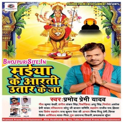 Maiya Ke Aarti Utaar Ke Ja Pramod Premi Yadav Mp3 Songs Download Mp3 Song Download Mp3 Song Songs