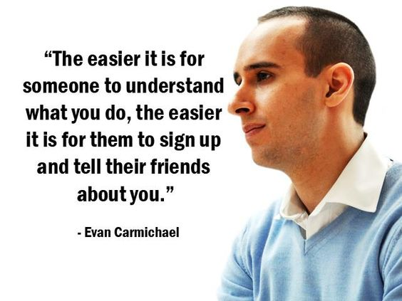"""""""The easier it is for someone to understand what you do, the easier it is for them to sign up and tell their friends about you."""" - Evan Carmichael - More Evan Carmichael at http://www.evancarmichael.com/"""