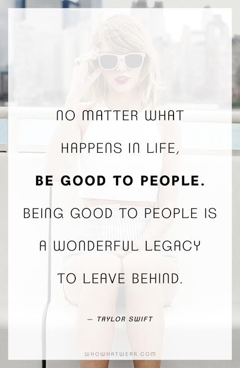 """No matter what happens in life, be good to people. Being good to people is a wonderful legacy to leave behind."" -Taylor Swift #WWWQuotesToLiveBy:"