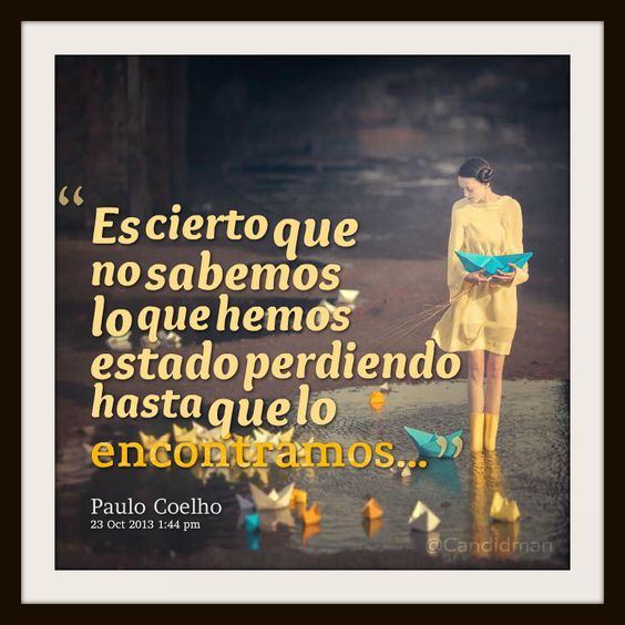 """""""Es cierto que no sabemos lo que hemos estado perdiendo hasta que lo encontramos..."""" #PauloCoelho #Citas #Frases @Candidman"""