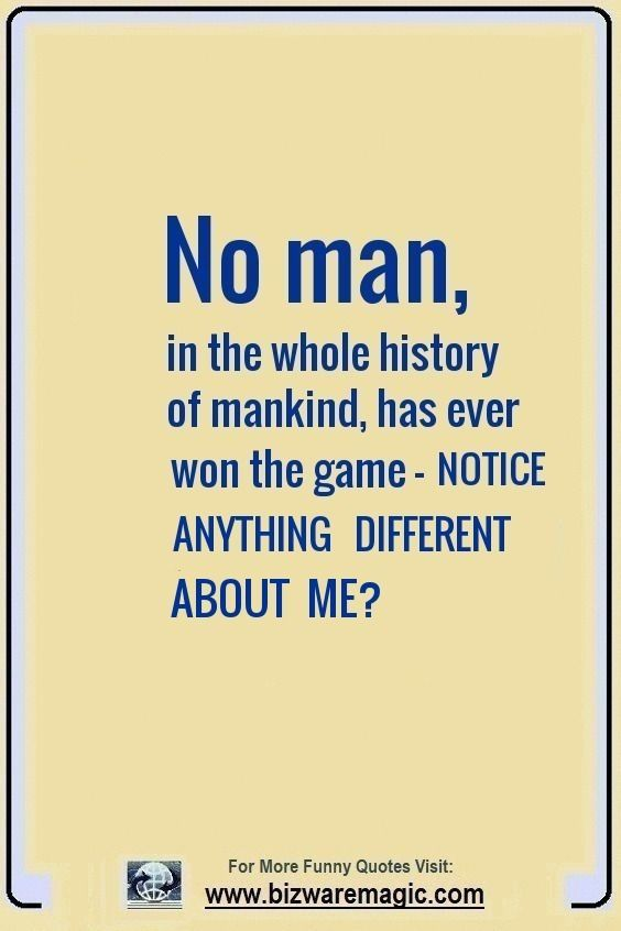 No Man In The Whole History Of Mankind Has Ever Won The Game Notice Something Different About Me Click The Pin For Mor Funny Quotes Witty Quotes Quotes
