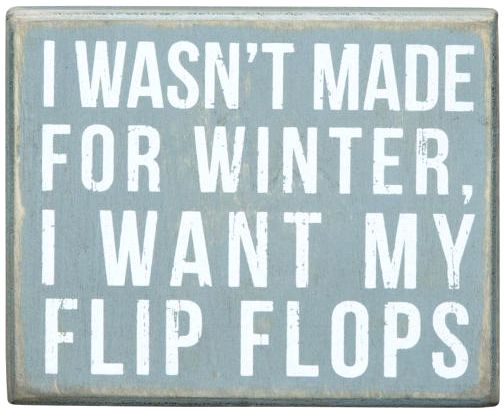 I Wasn't Made for Winter, I Want my Flip Flops. Box Sign: http://ocean-beach-quotes.blogspot.com/2015/02/i-wasnt-made-for-winter-i-want-my-flip.html: