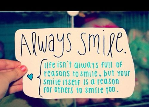 Always smile. Life isn't always full of reasons to smile ...