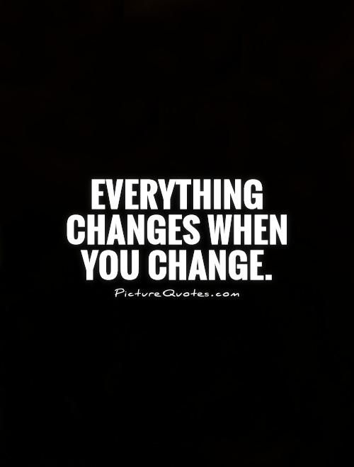 Everything changes when you change. Change quotes on PictureQuotes.com.