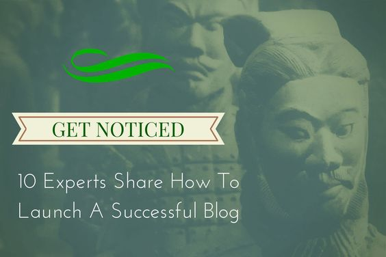 Get Noticed: 10 Experts On How To Launch A Successful Blog