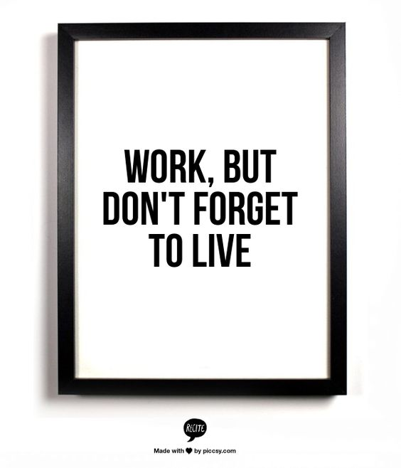 WORK, BUT DON'T FORGET TO LIVE