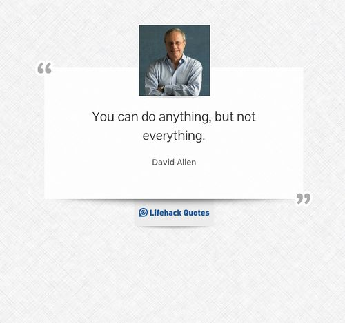 You can do anything, but not everything.- David Allen