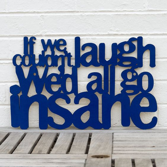If we couldn't laugh, we'd all go insane (Jimmy Buffett)