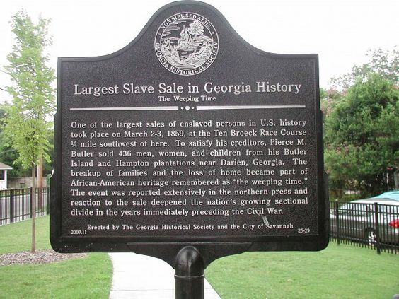 "Largest Slave Sale in Georgia History  One of the largest sales of enslaved persons in U.S. history took place on March 2-3, 1859, at the Ten Broeck Race Course 1/4 mile southwest of here. To satisfy his creditors, Pierce M. Butler sold 436 men, women, and children from his Butler Island and Hampton plantations near Darien, Georgia. The breakup of families and the loss of home became part of African-American heritage remembered as ""the weeping time."":"
