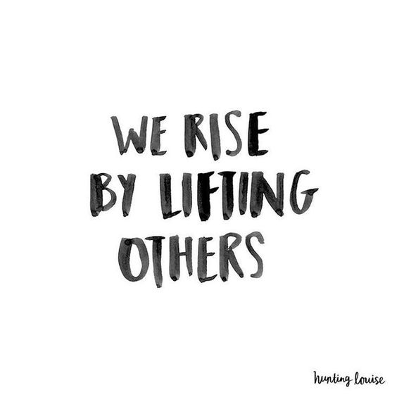 We rise by lifting others. Think about that for a minute. Take a moment and truly think about it.: