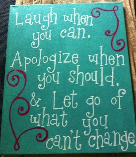 Ria quando puder, peça desculpas quando dever e deixe ir o que não puder mudar.