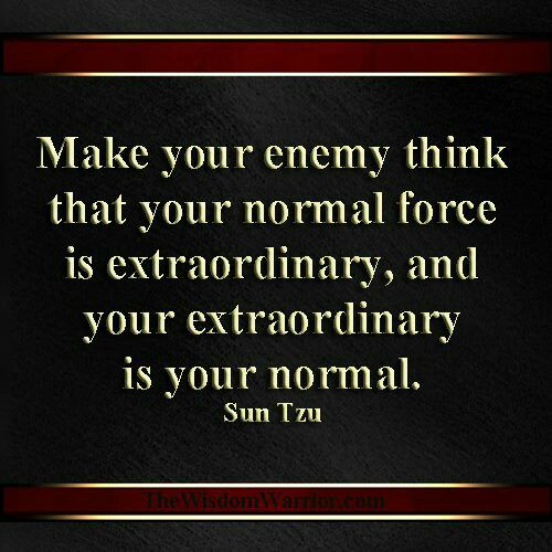 Make your enemy think that your normal force is extraordinary, and your extraordinary is your normal. - Sun tzu