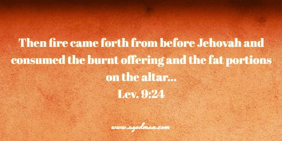 Lev. 9:24 Then fire came forth from before Jehovah and consumed the burnt offering and the fat portions on the altar... Bible Verse quoted at www.agodman.com