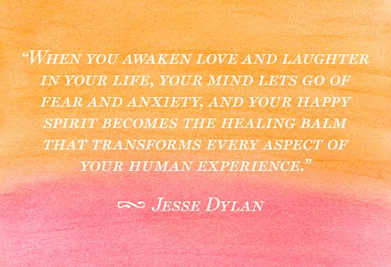 When you awaken love and laughter in your life, your mind lets go of fear and anxiety, and your happy spirit becomes the healing balm that transforms every aspect of your human experience.
