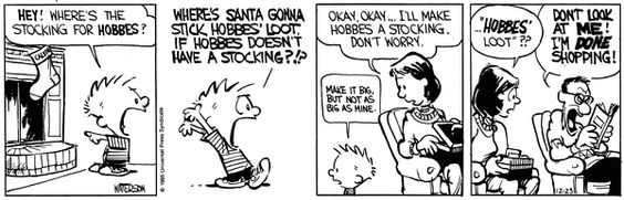 Calvin and Hobbes, Christmas! - WHERE'S SANTA GONNA STICK HOBBES'S LOOT IF HOBBES DOESN'T HAVE A STOCKING?!? | Okay, okay... I'll make Hobbes a stocking. Don't worry. | Make it big, but not as big as mine.