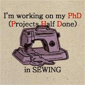 Sewing Quote - I have my share of PHD projects in the PHD Room - Piled High and Deep Room!