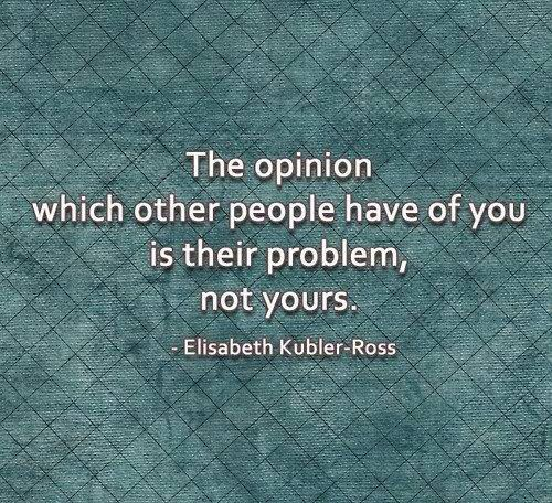 The opinion which other people have of you if their problem, not yours.