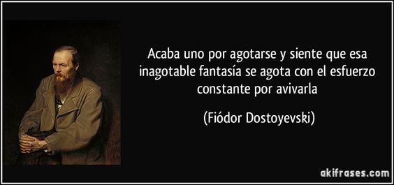 Acaba uno por agotarse y siente que esa inagotable fantasía se agota con el esfuerzo constante por avivarla (Fiódor Dostoyevski)
