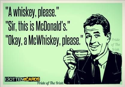 """A whiskey, please."" ""Sir, this is McDonald's."" ""Okay, a McWhiskey, please."":"