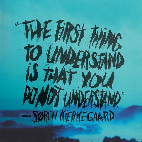 Kierkegaard--The first thing to understand is that you do not understand.