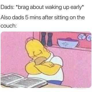 Dads Brag About Waking Up Early Also Dads 5 Mins After Sitting On The Couch Ifunny Funny Relatable Memes Relatable Stupid Funny Memes
