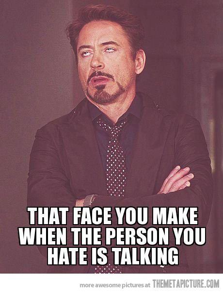 La tête que tu fais quand la personne que tu détestes te parle... :)):
