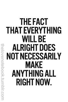 The fact that everything will probably be all right at some point does not necessarily make anything all right now.