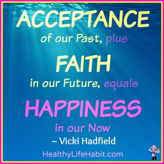 ACCEPTANCE of our Past, plus FAITH in our Future, equals HAPPINESS in our Now ~ Vicki Hadfield, Happiness Ambassador. www.HealthyLifeHabit.com