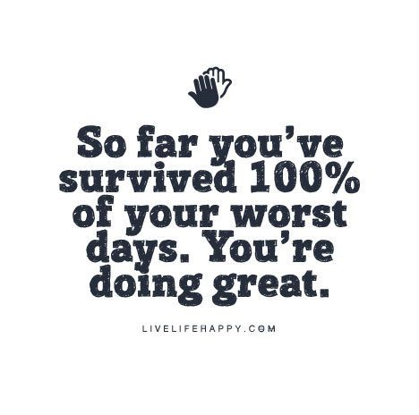 "Live Life Happy Quote: ""So far you've survived 100% of your worst days. You're doing great."":"