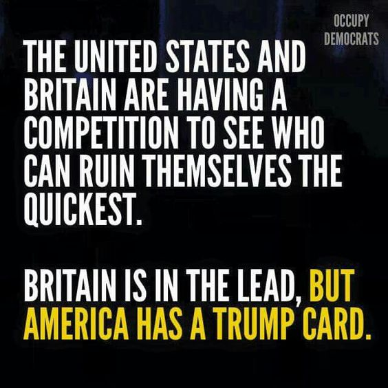 The United States and Britain are having a competition to see who can  ruin themselves the quickest. Britain is in the lead, but America has a Trump card.