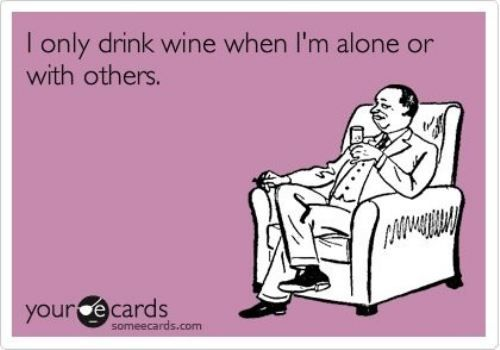 I only drink wine when I'm alone or with others.