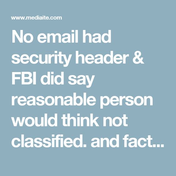 No email had security header & FBI did say reasonable person would think not classified.   and fact checkers didn't Hillary Clinton Isn't Lying, The Fact-Checkers Are | Mediaite