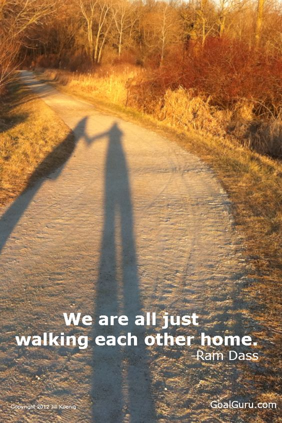 We are all just walking each other home. -Ram Dass  we just talked about this quote in nursing and then here it is on pintrest :):